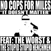 It Doesn't Matter (feat. The Worst & The Stupid Stupid Henchmen) by No Cops For Miles