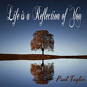Life Is a Reflection of You by Paul Taylor