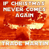 IF Christmas Never Comes Again by Trade Martin