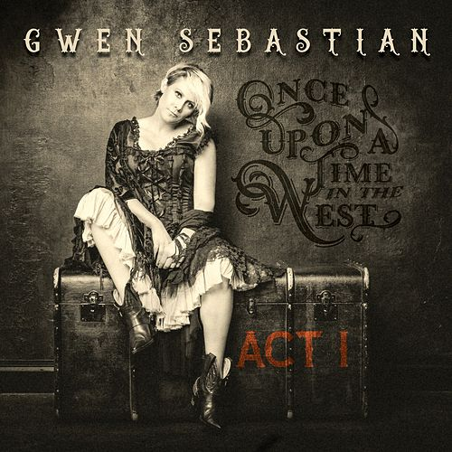 Once Upon a Time in the West: Act I by Gwen Sebastian