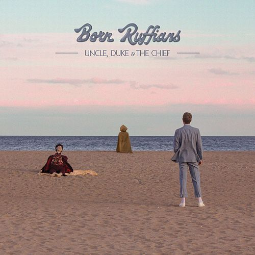 Uncle, Duke & the Chief by Born Ruffians