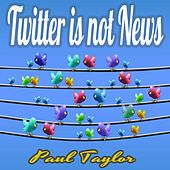 Twitter is Not News by Paul Taylor