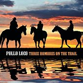 Three Hombres on the Trail by Pollo Loco