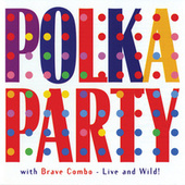 Polka Party with Brave Combo: Live & Wild by Brave Combo