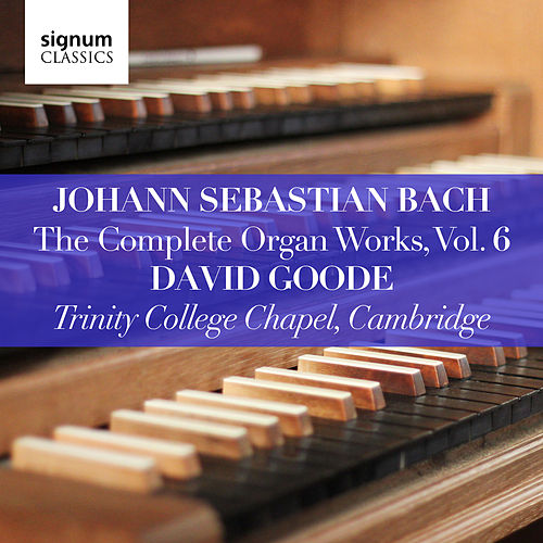 Johann Sebastian Bach: The Complete Organ Works, Vol. 6 (Trinity College Chapel, Cambridge) by David Goode