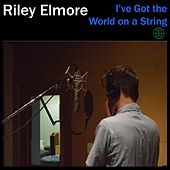 I've Got the World on a String by Riley Elmore