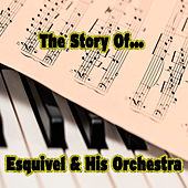 The Story of… Esquivel & His Orchestra by Esquivel