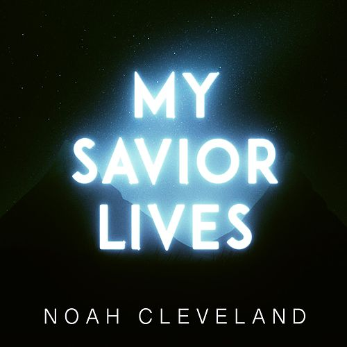 My Savior Lives (Radio Mix) by Noah Cleveland