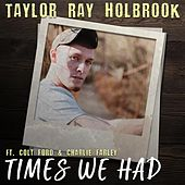 Times We Had (feat. Colt Ford & Charley Farley) by Taylor Ray Holbrook