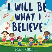 I Will Be What I Believe by Blake Gillette
