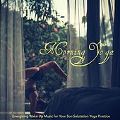 Morning Yoga – Energizing Wake Up Music for Your Sun Salutation Yoga Practice by Various Artists