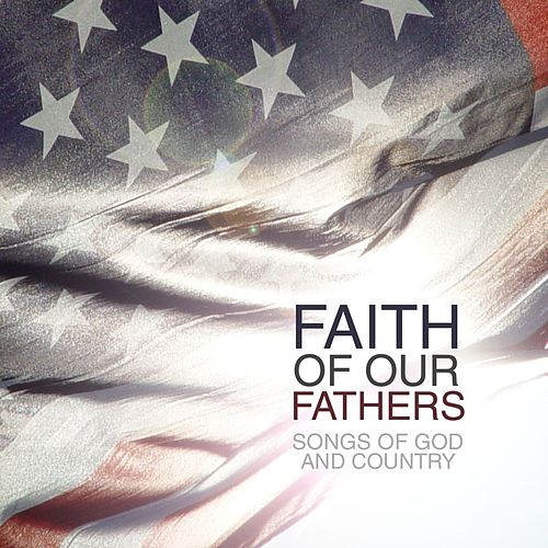 Faith Of Our Fathers: Songs Of God & Country by Various Artists