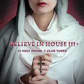 Believe in House 3 - 15 Holy House & Club Tunes by Various Artists