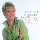 I Couldn't Live Without Your Love: Hits, Classics & More von Petula Clark