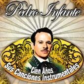 Pedro Infante, Cien Años Sus Canciones Instrumentales by Various Artists