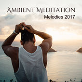 Ambient Meditation Melodies 2017 von Lullabies for Deep Meditation