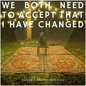 We Both Need to Accept That I Have Changed by Torpus & The Art Directors