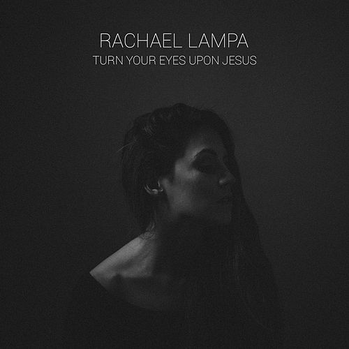 Turn Your Eyes Upon Jesus by Rachael Lampa