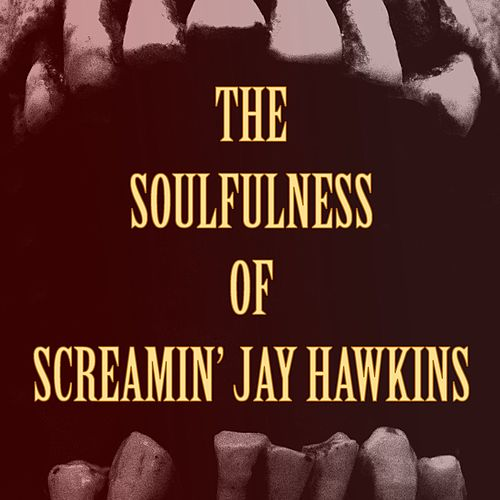 The Soulfulness of Screamin' Jay Hawkins by Screamin' Jay Hawkins