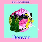 Big Beat Ignition: Denver by Various Artists