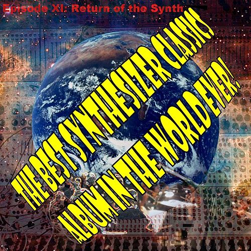 The Best Synthesizer Classics Album In The World Ever! Episode XI Return of the Synth by The Synthesizer