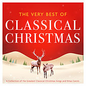 Classical Christmas - The Very Best Of - A Collection of the Greatest Classical Christmas Songs & Xmas Carols by Various Artists