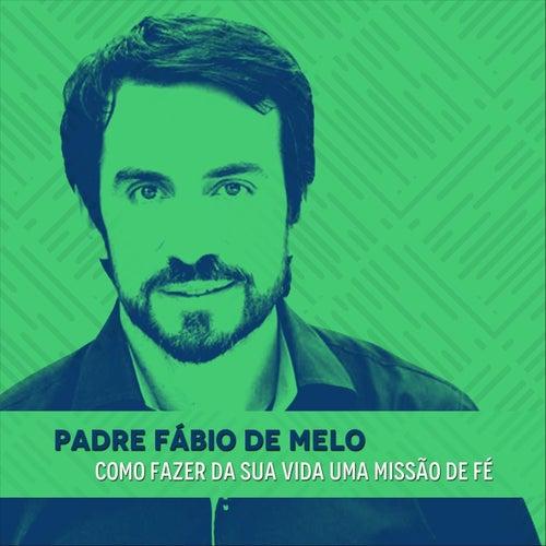 Como Fazer da Sua Vida uma Missão de Fé by Padre Fábio de Melo