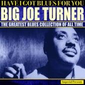 Big Joe Turner  (Have I Got Blues Got You) by Big Joe Turner
