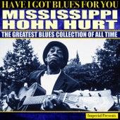 Mississippi John Hurt (Have I Got Blues Got You) by Mississippi John Hurt