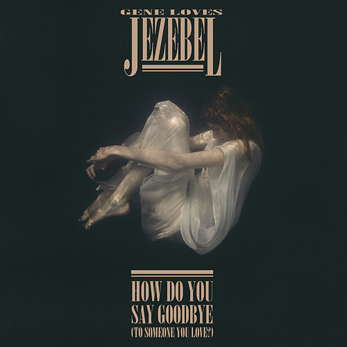 How Do You Say Goodbye (To Someone You Love?) by Gene Loves Jezebel