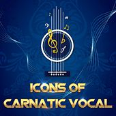 Icons of Carnatic Vocal by Various Artists