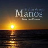El alzar de mis manos de Francisco Palazón