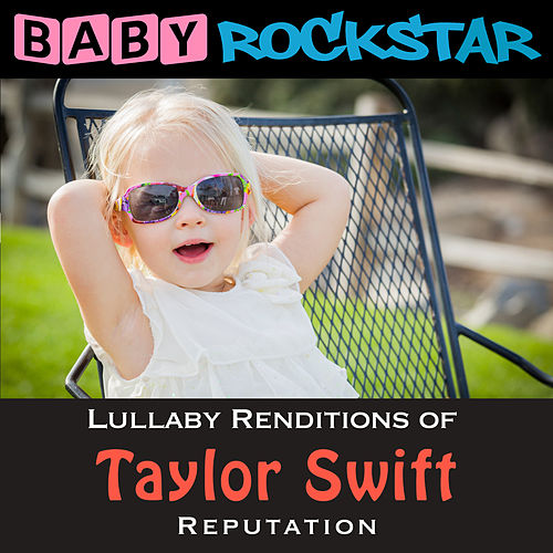 Lullaby Renditions of Taylor Swift - Reputation by Baby Rockstar