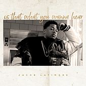 Is That What You Wanna Hear by Jacob Latimore