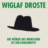 Die Würde des Menschen ist ein Konjunktiv von Wiglaf Droste