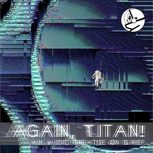 AGAIN, TITAN! (an audio treatise on grief) von Ghost in the Machine