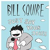 Just Say Your Jokes by Bill Squire