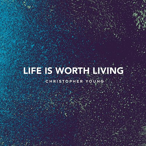 Life Is Worth Living by Christopher Young