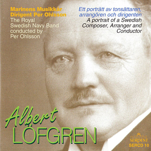 Albert Löfgren: A Portrait of a Swedish Composer, Arranger & Conductor by Royal Swedish Navy Band