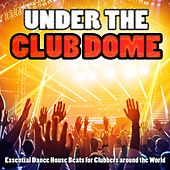 Under the Club Dome - Essential Dance House Beats for Clubbers Around the World by Various Artists