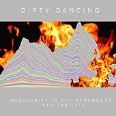 Mediocrity Is the Strongest Inevitability by Dirty Dancing