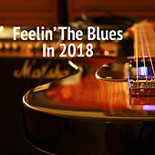 Feelin' The Blues In 2018 by Various Artists