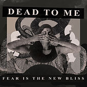Fear Is the New Bliss von Dead To Me