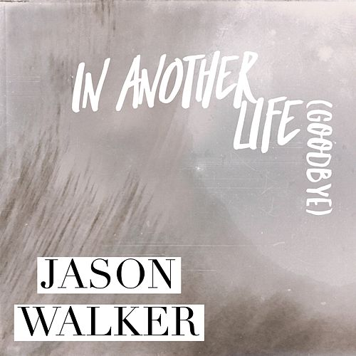 In Another Life (Goodbye) by Jason Walker