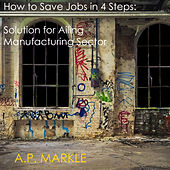How to Save Jobs in 4 Steps: Solution for Ailing Manufacturing Sector by A.P. Markle