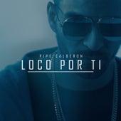 Loco por Ti by Pipe Calderón