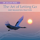 The Art Of Letting Go - Deep Relaxation Practices by Gillian Ross