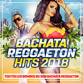 Bachata Reggaeton Hits 2018 : Toutes les bombes du son Bachata Reggaeton de Various Artists