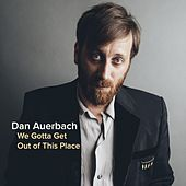 We Gotta Get Out of This Place by Dan Auerbach