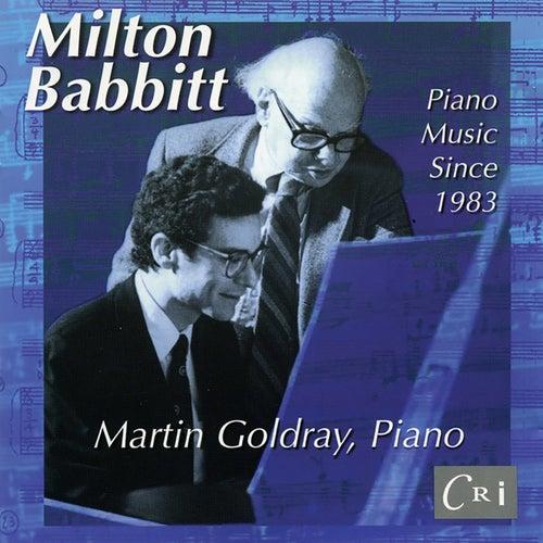 Milton Babbitt: Piano Music Since 1983 by Martin Goldray